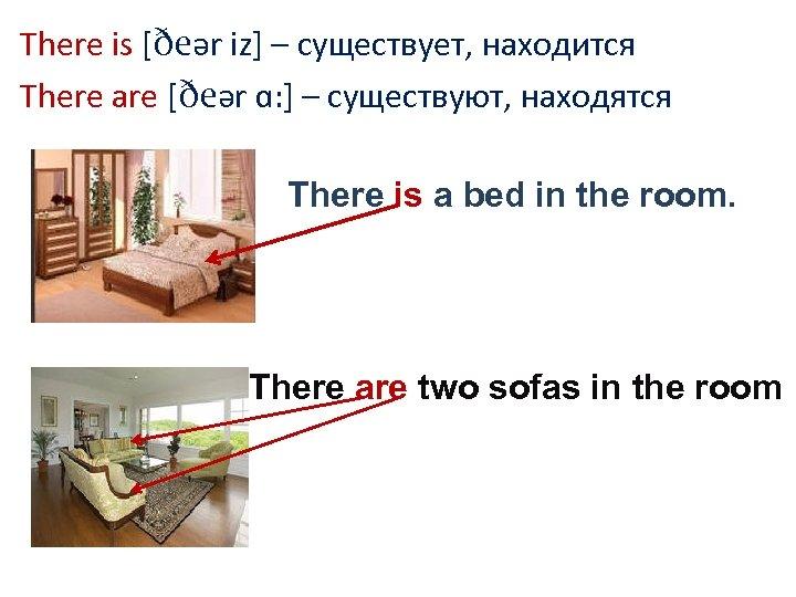 There is [ðeər iz] – существует, находится There are [ðeər ɑ: ] – существуют,