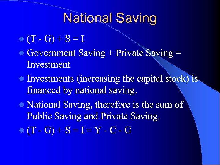 National Saving l (T - G) + S = I l Government Saving +