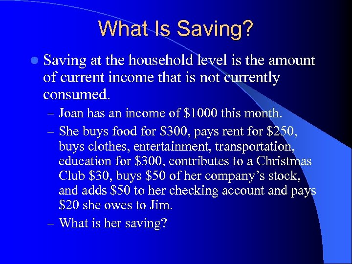 What Is Saving? l Saving at the household level is the amount of current
