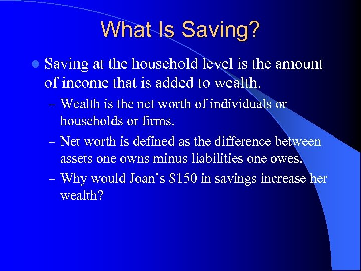 What Is Saving? l Saving at the household level is the amount of income