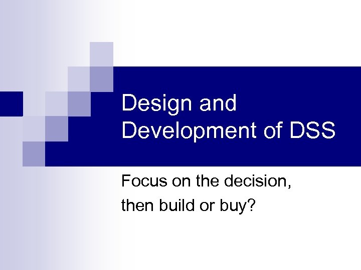 Design and Development of DSS Focus on the decision, then build or buy?