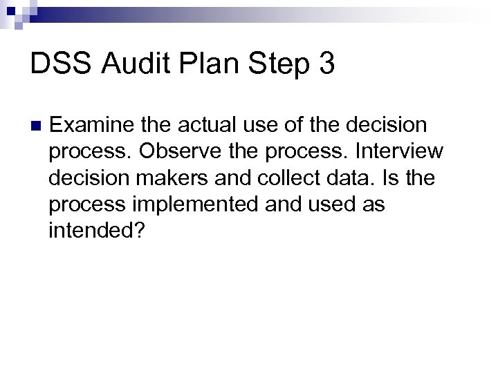 DSS Audit Plan Step 3 Examine the actual use of the decision process. Observe