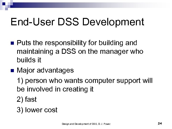 End-User DSS Development Puts the responsibility for building and maintaining a DSS on the