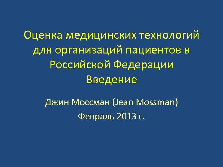Оценка медицинских технологий для организаций пациентов в Российской Федерации Введение Джин Моссман (Jean Mossman)