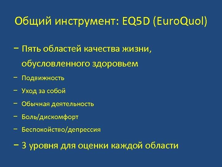 Общий инструмент: EQ 5 D (Euro. Quol) − Пять областей качества жизни, обусловленного здоровьем