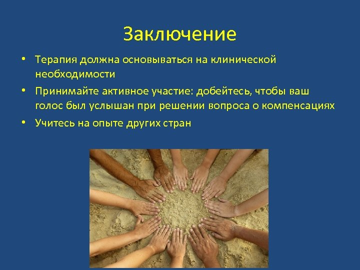 Заключение • Терапия должна основываться на клинической необходимости • Принимайте активное участие: добейтесь, чтобы