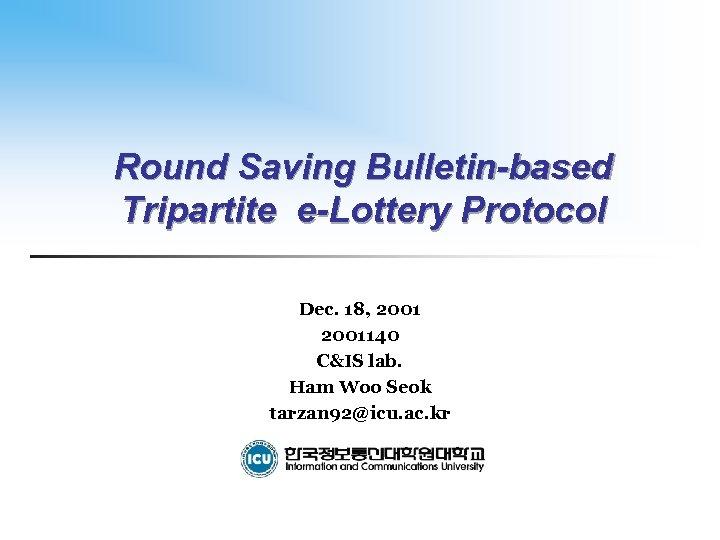 Round Saving Bulletin-based Tripartite e-Lottery Protocol Dec. 18, 2001140 C&IS lab. Ham Woo Seok