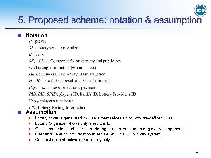 5. Proposed scheme: notation & assumption n Notation n Assumption l l l Lottery