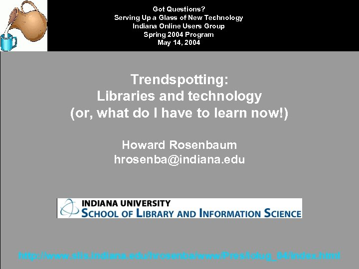 Got Questions? Serving Up a Glass of New Technology Indiana Online Users Group Spring