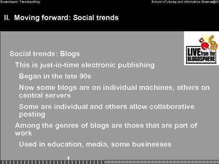 Rosenbaum: Trendspotting School of Library and Information Science@IU II. Moving forward: Social trends: Blogs