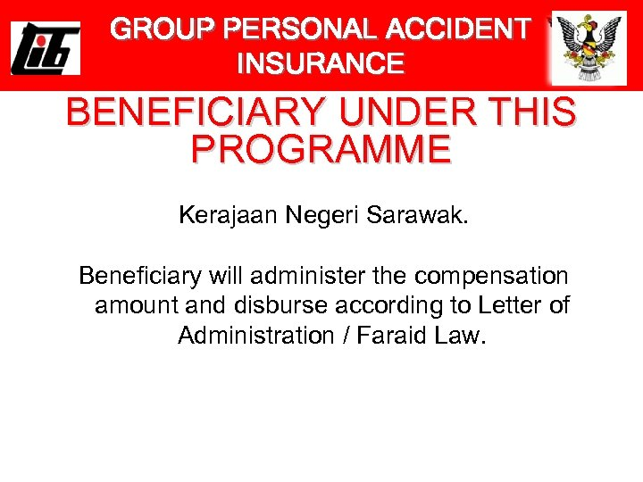GROUP PERSONAL ACCIDENT INSURANCE BENEFICIARY UNDER THIS PROGRAMME Kerajaan Negeri Sarawak. Beneficiary will administer