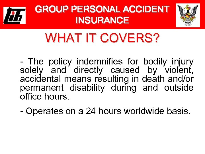 GROUP PERSONAL ACCIDENT INSURANCE WHAT IT COVERS? - The policy indemnifies for bodily injury