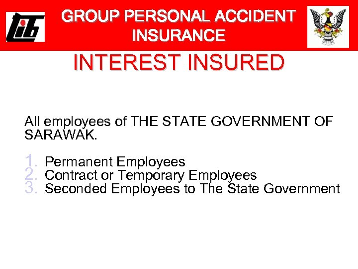GROUP PERSONAL ACCIDENT INSURANCE INTEREST INSURED All employees of THE STATE GOVERNMENT OF SARAWAK.