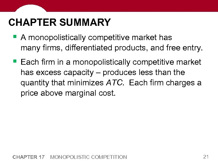 CHAPTER SUMMARY § A monopolistically competitive market has many firms, differentiated products, and free