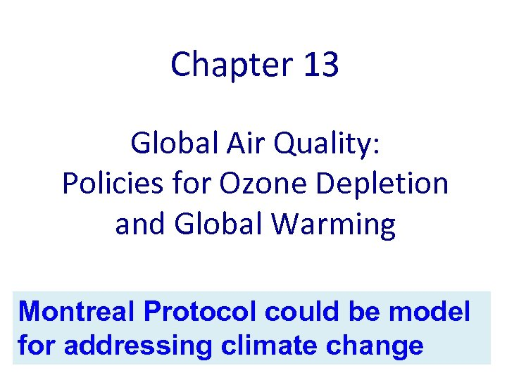 Chapter 13 Global Air Quality: Policies for Ozone Depletion and Global Warming Montreal Protocol