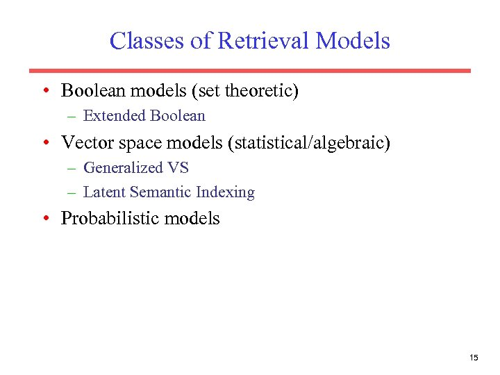 Classes of Retrieval Models • Boolean models (set theoretic) – Extended Boolean • Vector