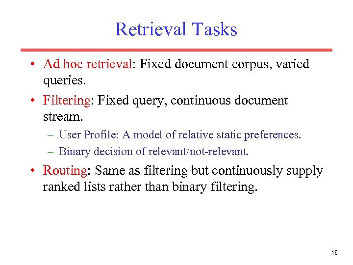 Retrieval Tasks • Ad hoc retrieval: Fixed document corpus, varied queries. • Filtering: Fixed