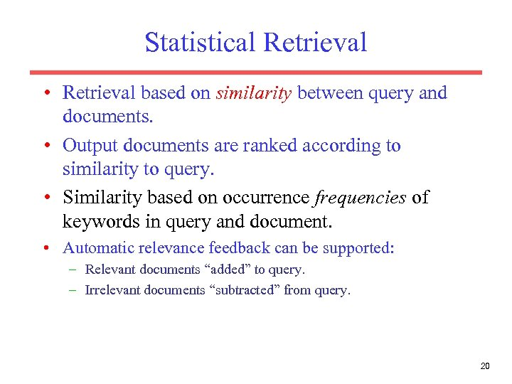 Statistical Retrieval • Retrieval based on similarity between query and documents. • Output documents