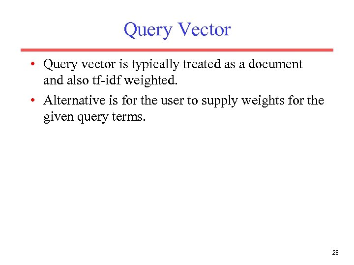 Query Vector • Query vector is typically treated as a document and also tf-idf