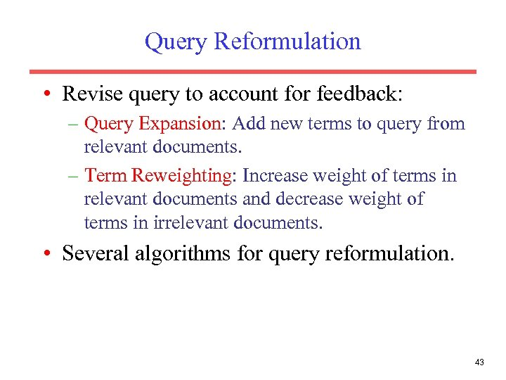 Query Reformulation • Revise query to account for feedback: – Query Expansion: Add new