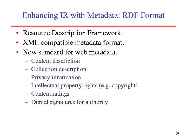 Enhancing IR with Metadata: RDF Format • Resource Description Framework. • XML compatible metadata