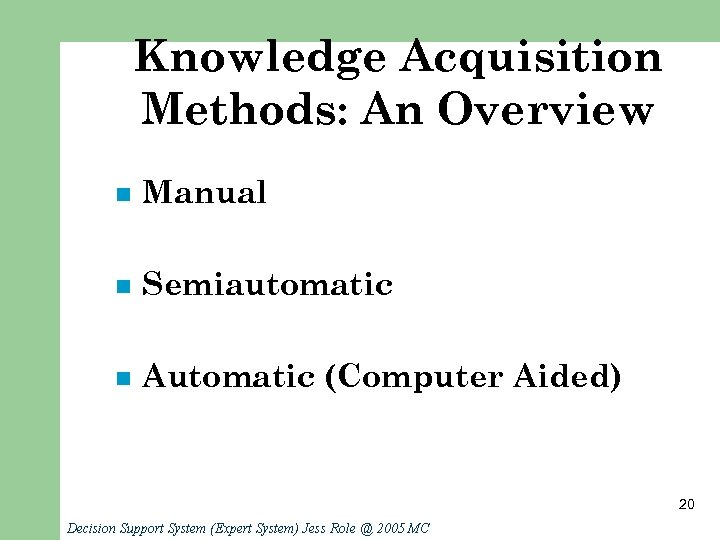Knowledge Acquisition Methods: An Overview n Manual n Semiautomatic n Automatic (Computer Aided) 20