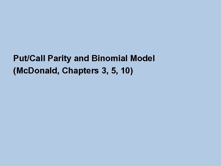 Put/Call Parity and Binomial Model (Mc. Donald, Chapters 3, 5, 10)