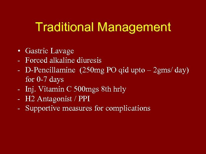 Traditional Management • Gastric Lavage - Forced alkaline diuresis - D-Pencillamine (250 mg PO