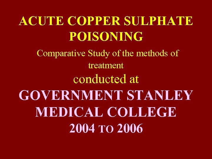 ACUTE COPPER SULPHATE POISONING Comparative Study of the methods of treatment conducted at GOVERNMENT