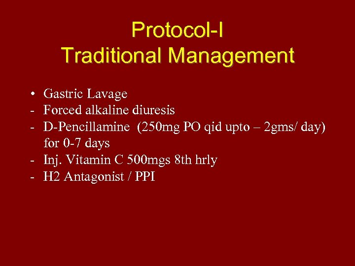 Protocol-I Traditional Management • Gastric Lavage - Forced alkaline diuresis - D-Pencillamine (250 mg