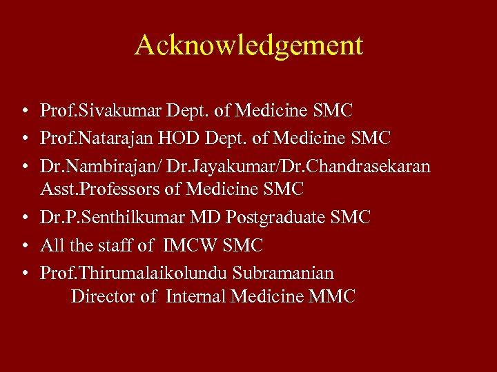 Acknowledgement • Prof. Sivakumar Dept. of Medicine SMC • Prof. Natarajan HOD Dept. of