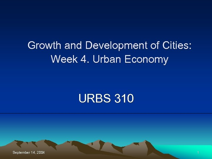 Growth and Development of Cities: Week 4. Urban Economy URBS 310 September 14, 2004