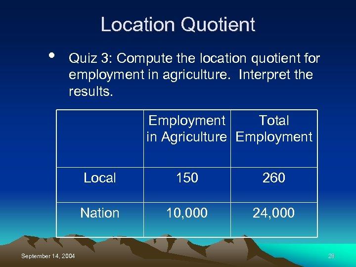 Location Quotient • Quiz 3: Compute the location quotient for employment in agriculture. Interpret