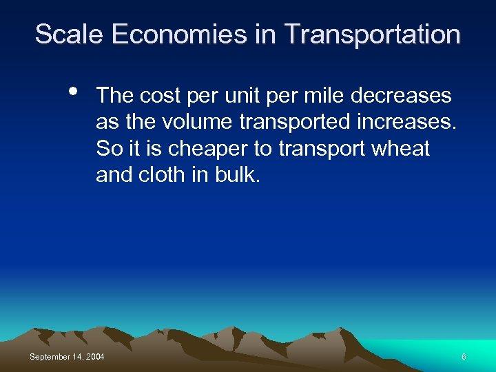 Scale Economies in Transportation • The cost per unit per mile decreases as the