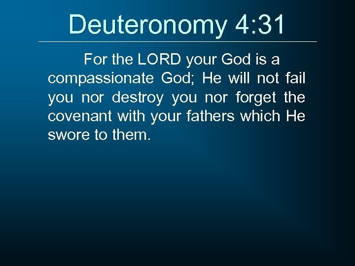 Deuteronomy 4: 31 For the LORD your God is a compassionate God; He will