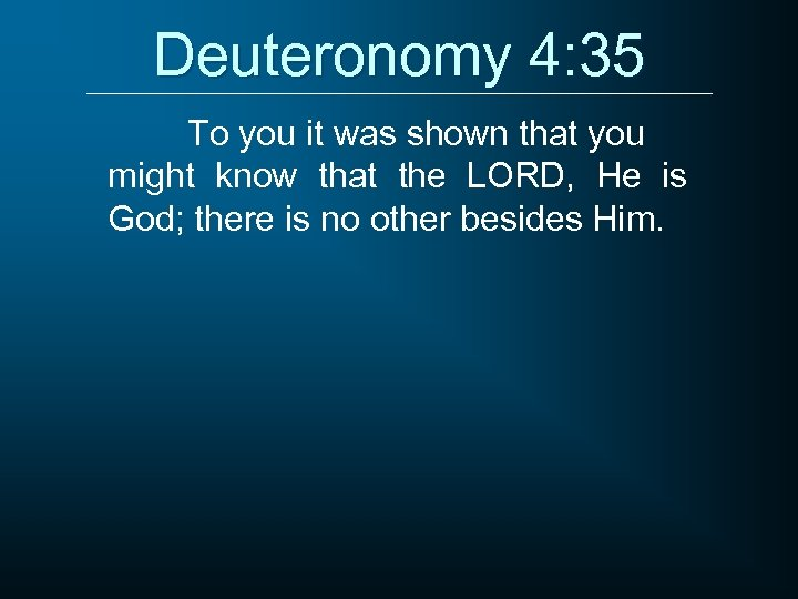 Deuteronomy 4: 35 To you it was shown that you might know that the