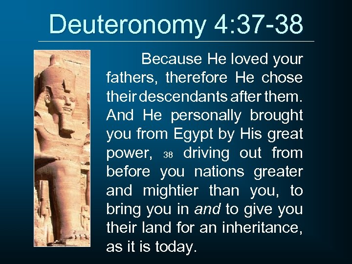 Deuteronomy 4: 37 -38 Because He loved your fathers, therefore He chose their descendants