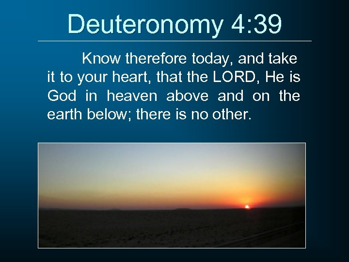Deuteronomy 4: 39 Know therefore today, and take it to your heart, that the