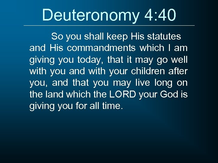 Deuteronomy 4: 40 So you shall keep His statutes and His commandments which I