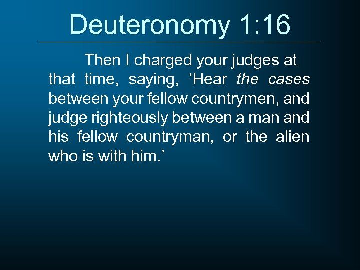 Deuteronomy 1: 16 Then I charged your judges at that time, saying, 'Hear the