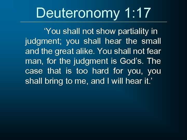 Deuteronomy 1: 17 'You shall not show partiality in judgment; you shall hear the