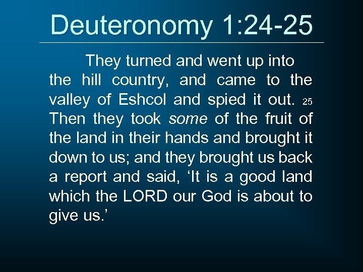 Deuteronomy 1: 24 -25 They turned and went up into the hill country, and