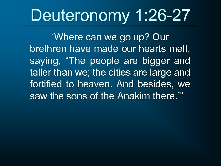 Deuteronomy 1: 26 -27 'Where can we go up? Our brethren have made our