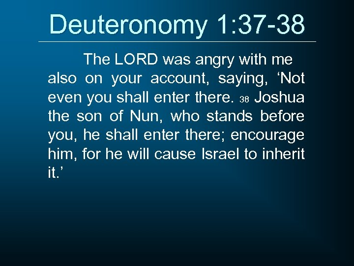 Deuteronomy 1: 37 -38 The LORD was angry with me also on your account,