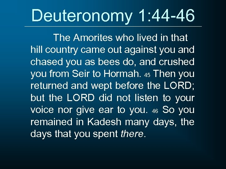 Deuteronomy 1: 44 -46 The Amorites who lived in that hill country came out