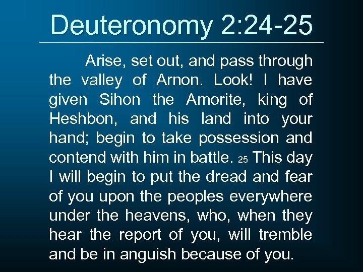 Deuteronomy 2: 24 -25 Arise, set out, and pass through the valley of Arnon.