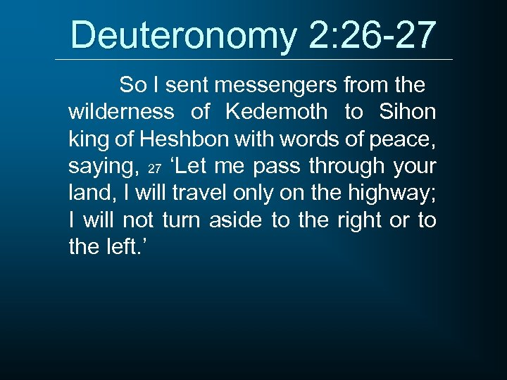 Deuteronomy 2: 26 -27 So I sent messengers from the wilderness of Kedemoth to