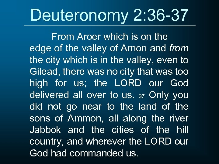 Deuteronomy 2: 36 -37 From Aroer which is on the edge of the valley