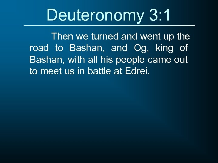 Deuteronomy 3: 1 Then we turned and went up the road to Bashan, and