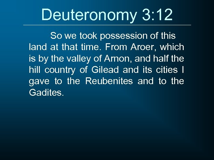 Deuteronomy 3: 12 So we took possession of this land at that time. From